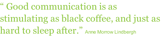 """ Good communication is as stimulating as black coffee, and just as hard to sleep after."" Anne Morrow Lindbergh"